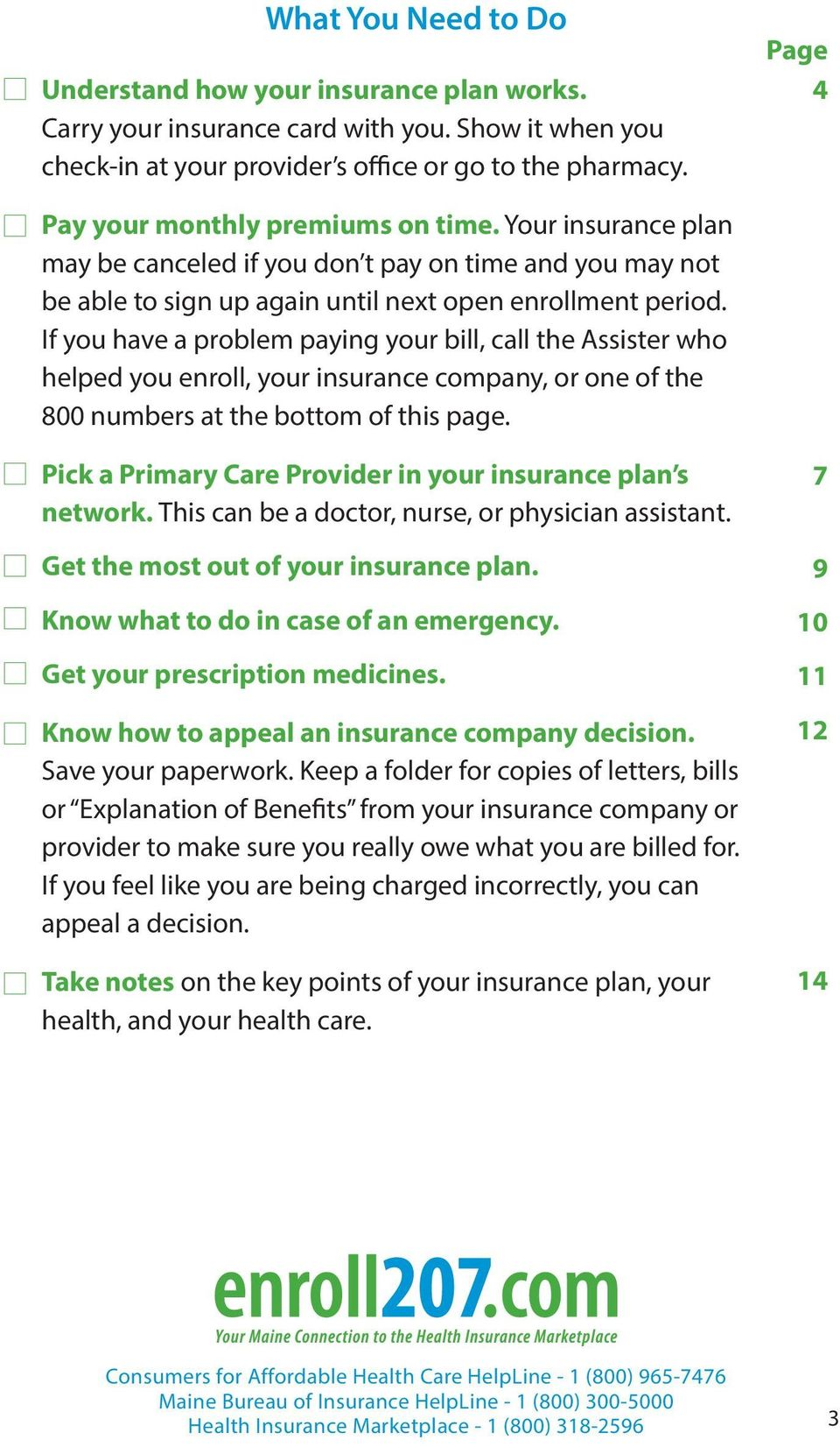 If you have a problem paying your bill, call the Assister who helped you enroll, your insurance company, or one of the 800 numbers at the bottom of this page.