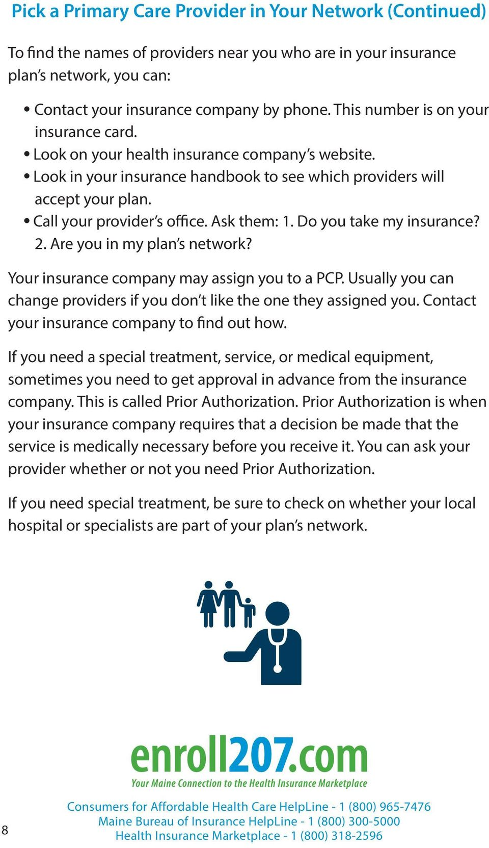 Ask them: 1. Do you take my insurance? 2. Are you in my plan s network? Your insurance company may assign you to a PCP. Usually you can change providers if you don t like the one they assigned you.