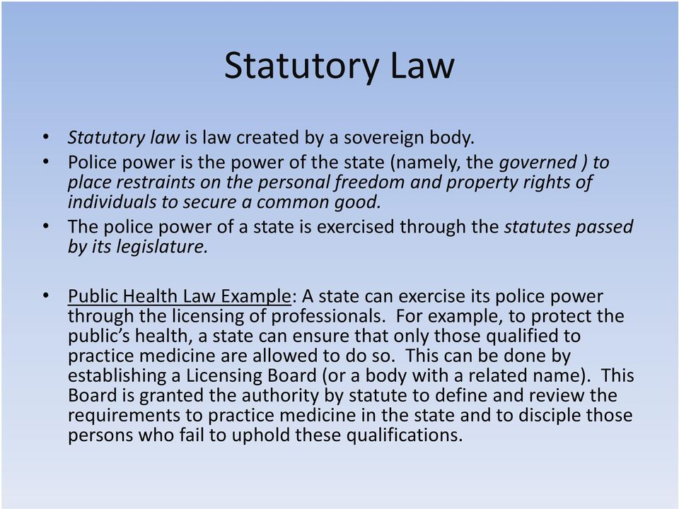 The police power of a state is exercised through the statutes passed by its legislature. Public Health Law Example: A state can exercise its police power through the licensing of professionals.