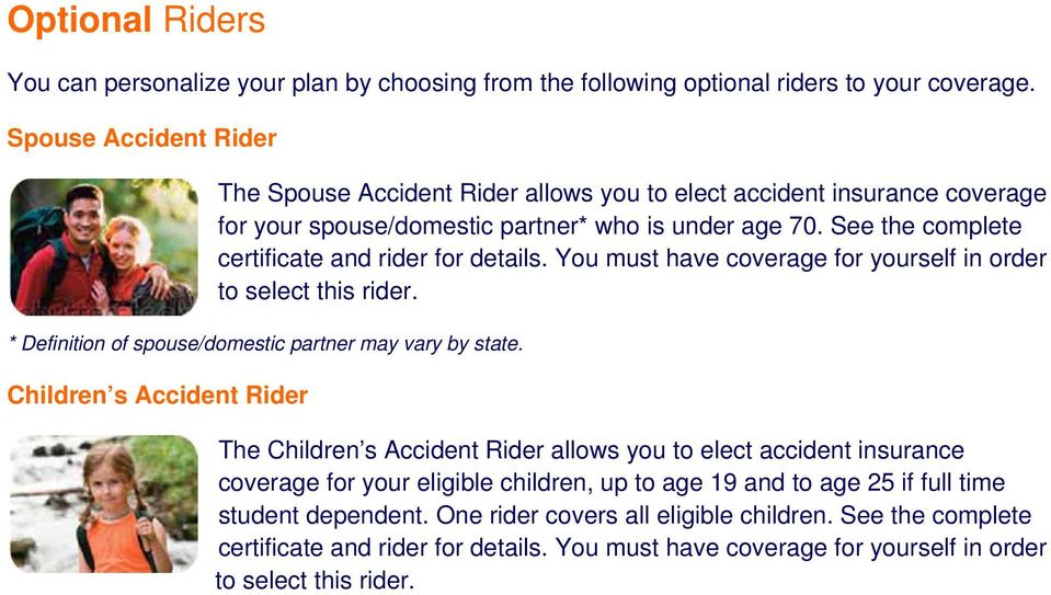 See the complete certificate and rider for details. You must have coverage for yourself in order to select this rider. * Definition of spouse/domestic partner may vary by state.