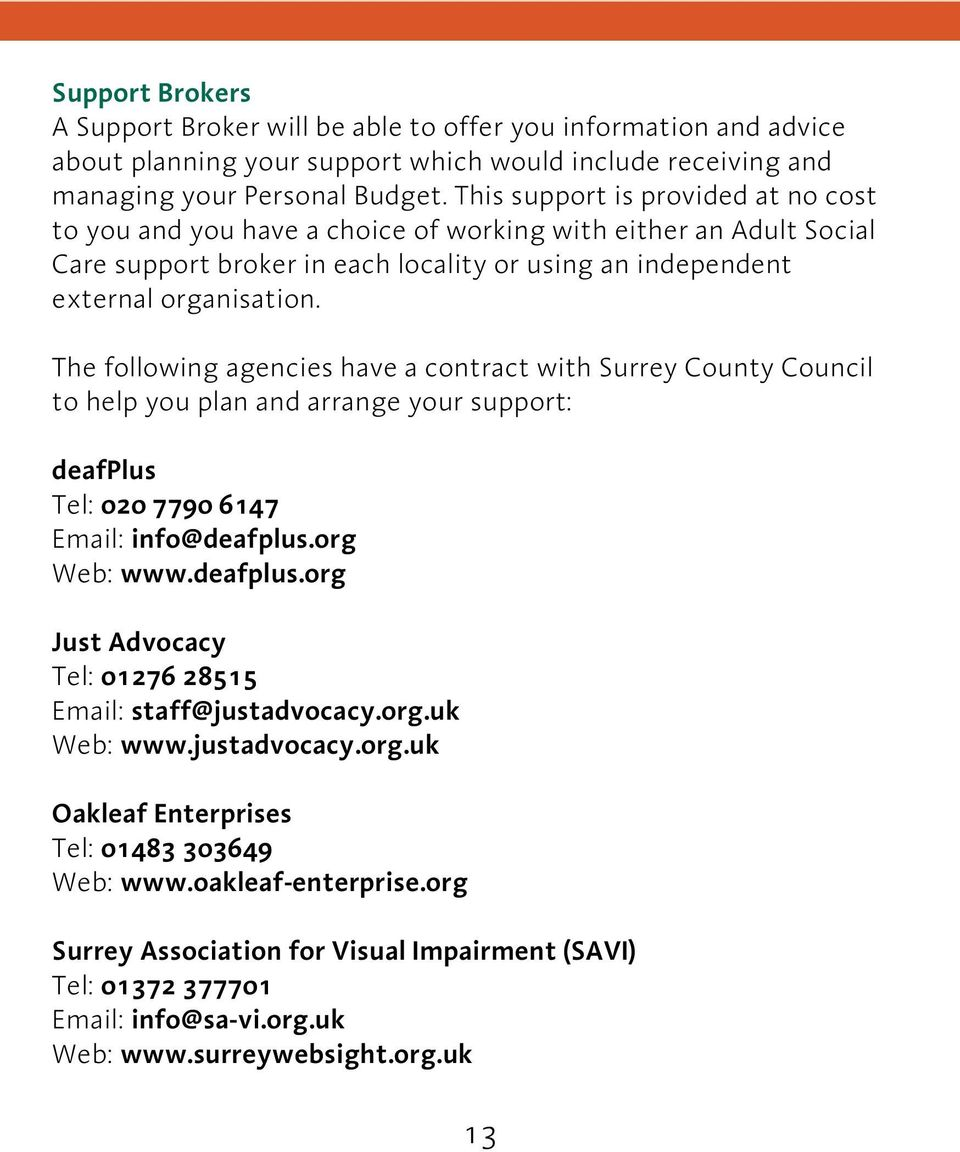 The following agencies have a contract with Surrey County Council to help you plan and arrange your support: deafplus Tel: 020 7790 6147 Email: info@deafplus.org Web: www.deafplus.org Just Advocacy Tel: 01276 28515 Email: staff@justadvocacy.