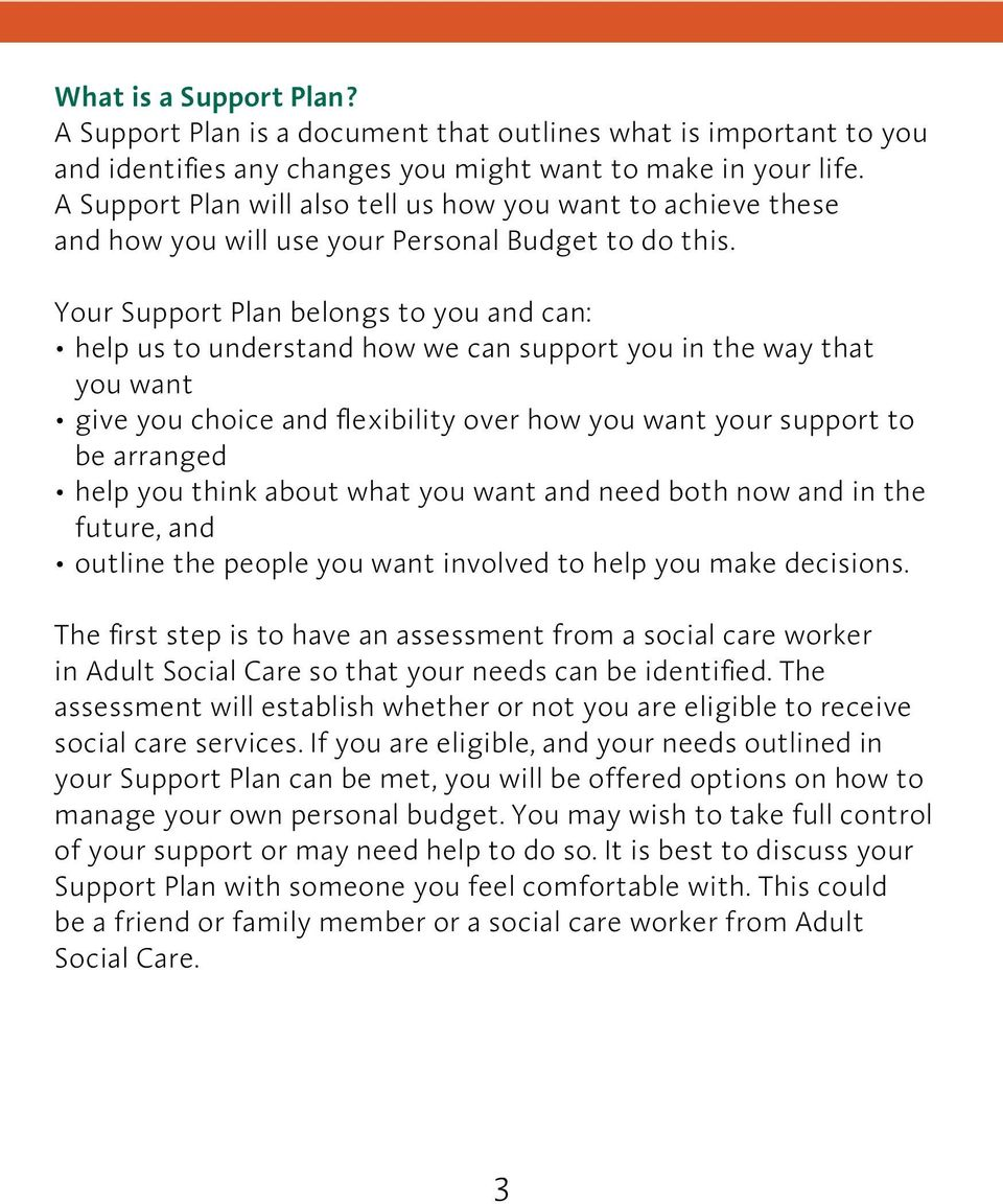 Your Support Plan belongs to you and can: help us to understand how we can support you in the way that you want give you choice and flexibility over how you want your support to be arranged help you