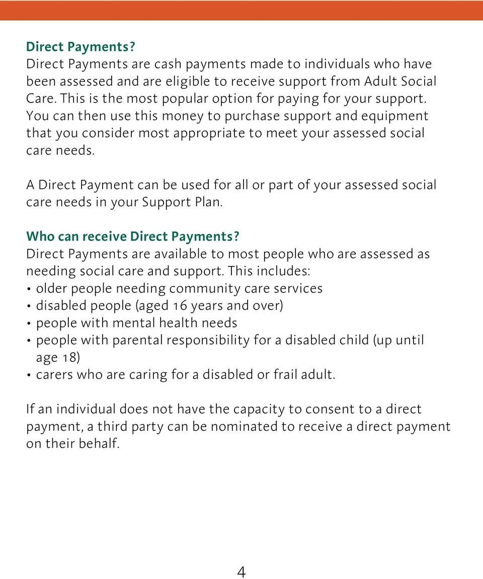 A Direct Payment can be used for all or part of your assessed social care needs in your Support Plan. Who can receive Direct Payments?