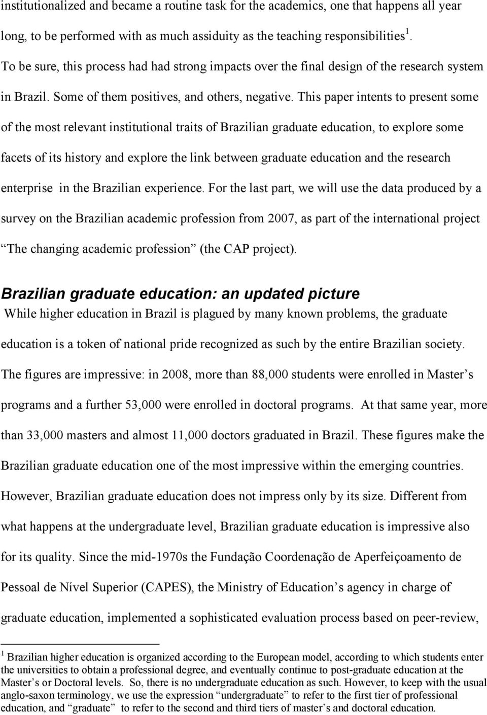This paper intents to present some of the most relevant institutional traits of Brazilian graduate education, to explore some facets of its history and explore the link between graduate education and