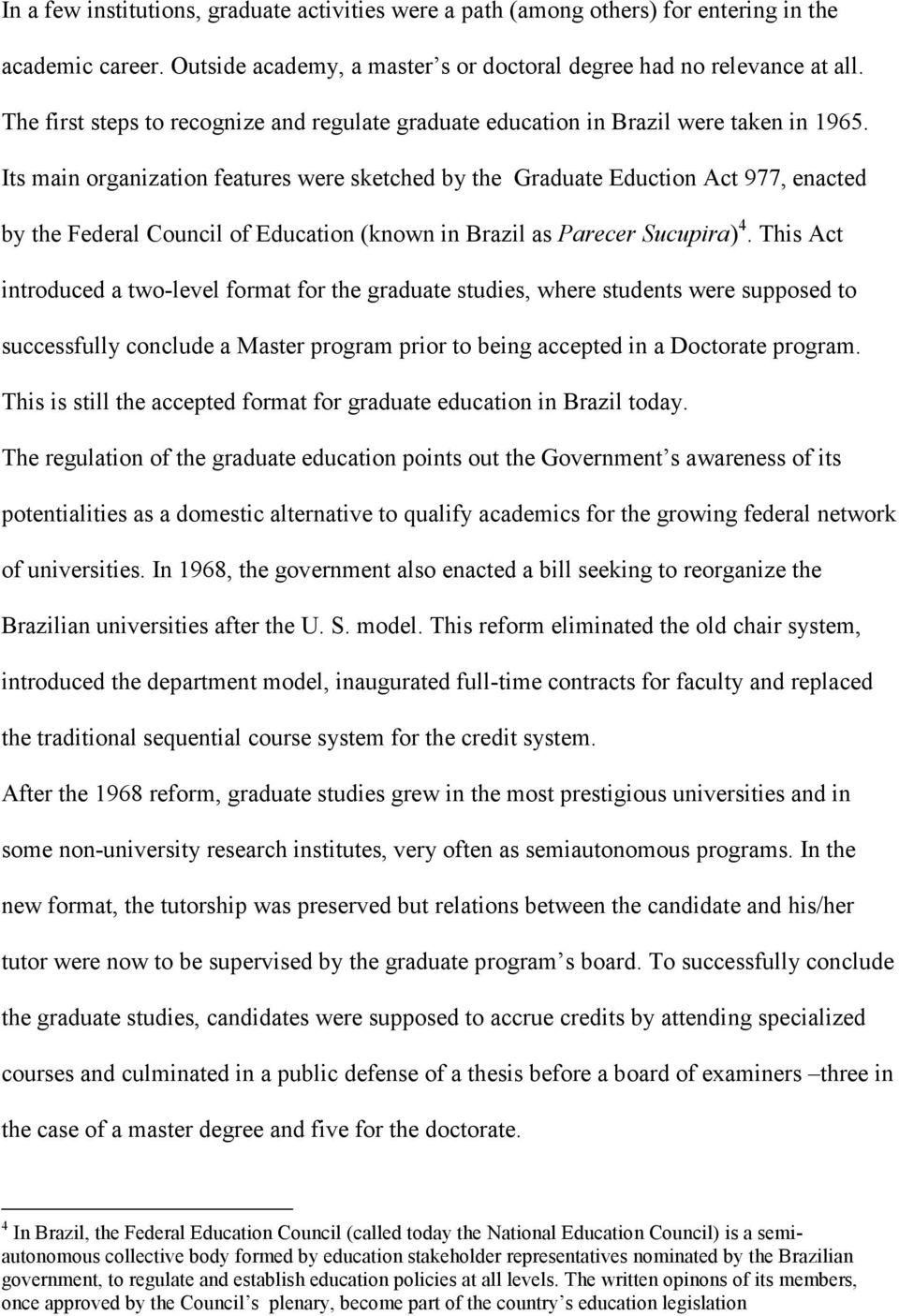 Its main organization features were sketched by the Graduate Eduction Act 977, enacted by the Federal Council of Education (known in Brazil as Parecer Sucupira) 4.