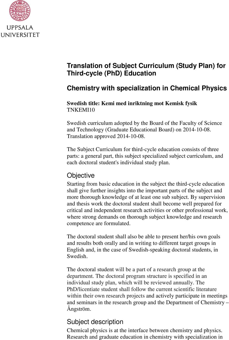 The Subject Curriculum for third-cycle education consists of three parts: a general part, this subject specialized subject curriculum, and each doctoral student's individual study plan.