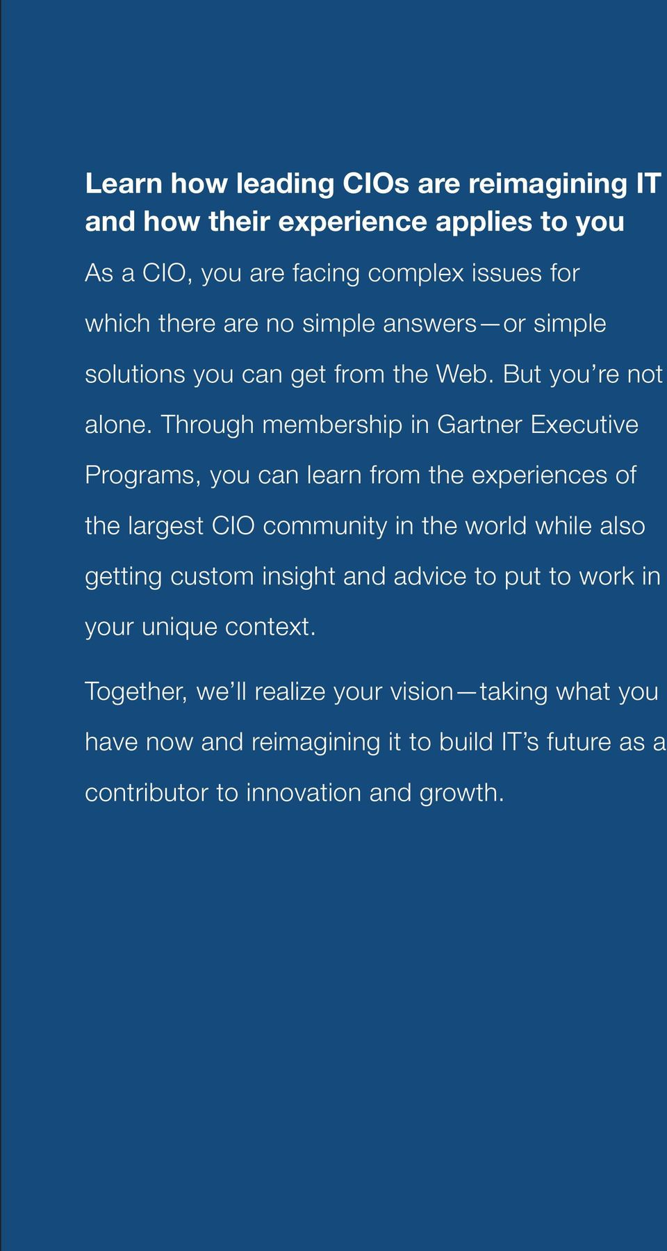 Through membership in Gartner Executive Programs, you can learn from the experiences of the largest CIO community in the world while also getting