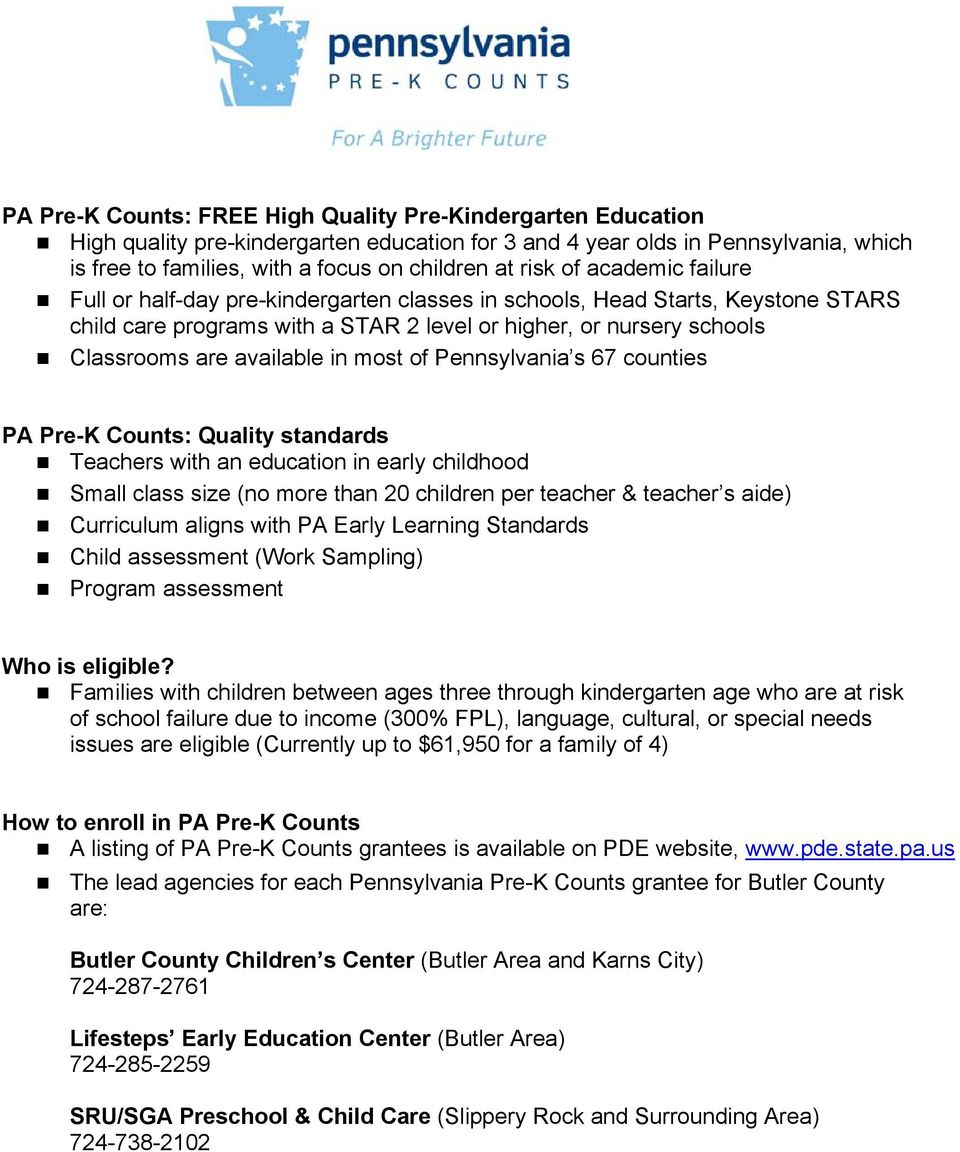 available in most of Pennsylvania s 67 counties PA Pre-K Counts: Quality standards Teachers with an education in early childhood Small class size (no more than 20 children per teacher & teacher s