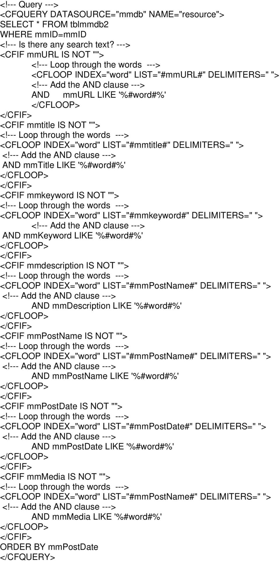 "--- Loop through the words ---> <CFLOOP INDEX=""word"" LIST=""#mmtitle#"" DELIMITERS="" ""> <!--- Add the AND clause ---> AND mmtitle LIKE '%#word#%' </CFLOOP> </CFIF> <CFIF mmkeyword IS NOT """"> <!"