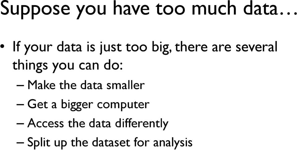 Make the data smaller Get a bigger computer Access