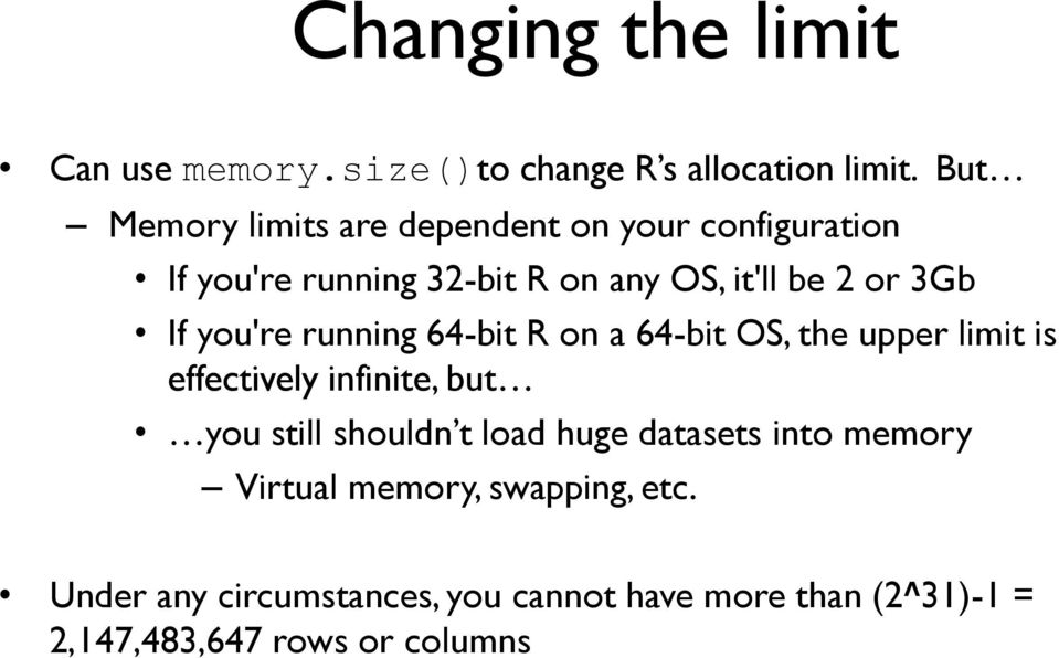 If you're running 64-bit R on a 64-bit OS, the upper limit is effectively infinite, but you still shouldn t