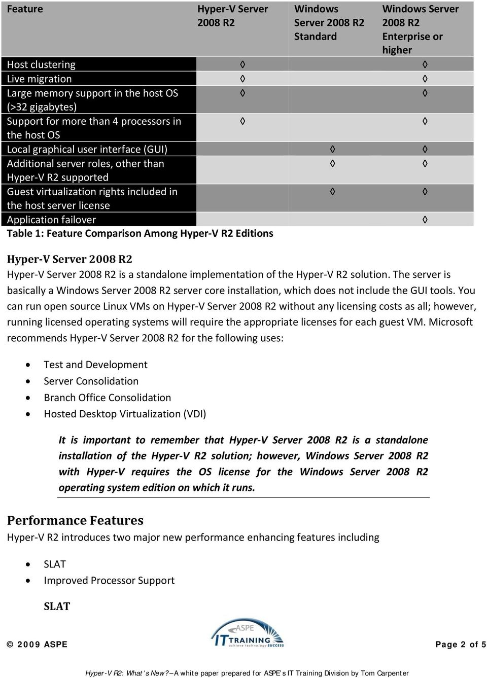 Application failover Table 1: Feature Comparison Among Hyper-V R2 Editions Hyper-V Server 2008 R2 Hyper-V Server 2008 R2 is a standalone implementation of the Hyper-V R2 solution.