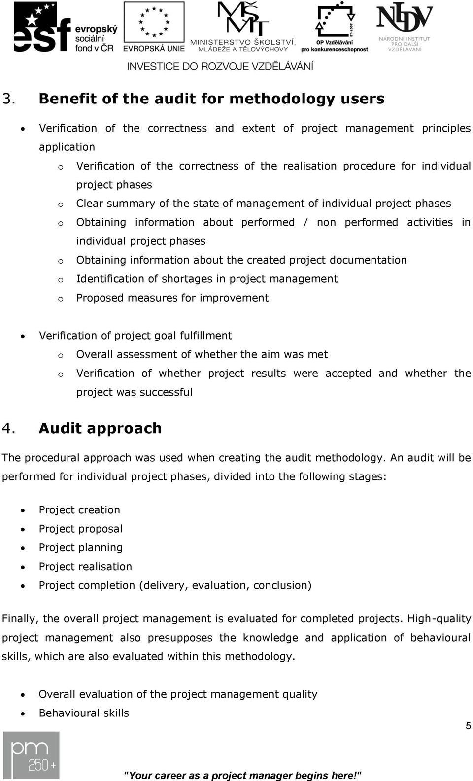 Obtaining information about the created project documentation o Identification of shortages in project management o Proposed measures for improvement Verification of project goal fulfillment o