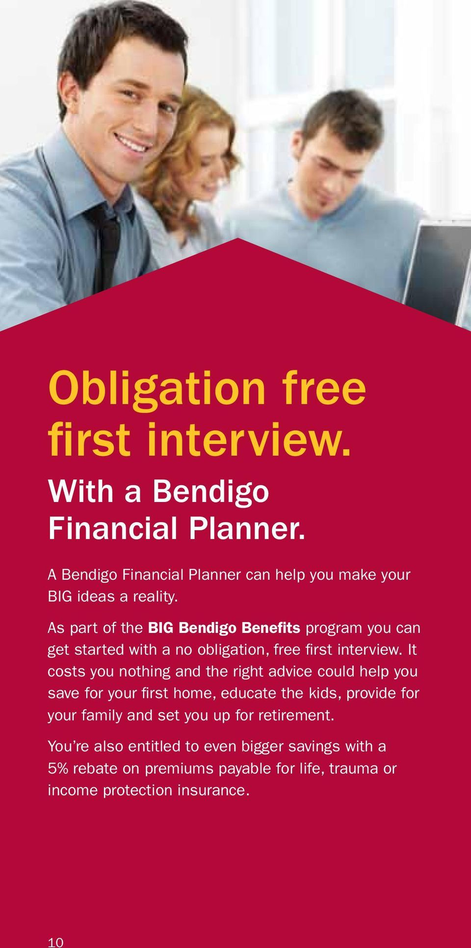 As part of the BIG Bendigo Benefits program you can get started with a no obligation, free first interview.