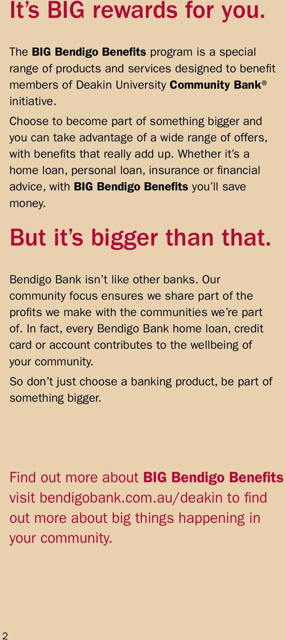Whether it s a home loan, personal loan, insurance or financial advice, with BIG Bendigo Benefits you ll save money. But it s bigger than that. Bendigo Bank isn t like other banks.