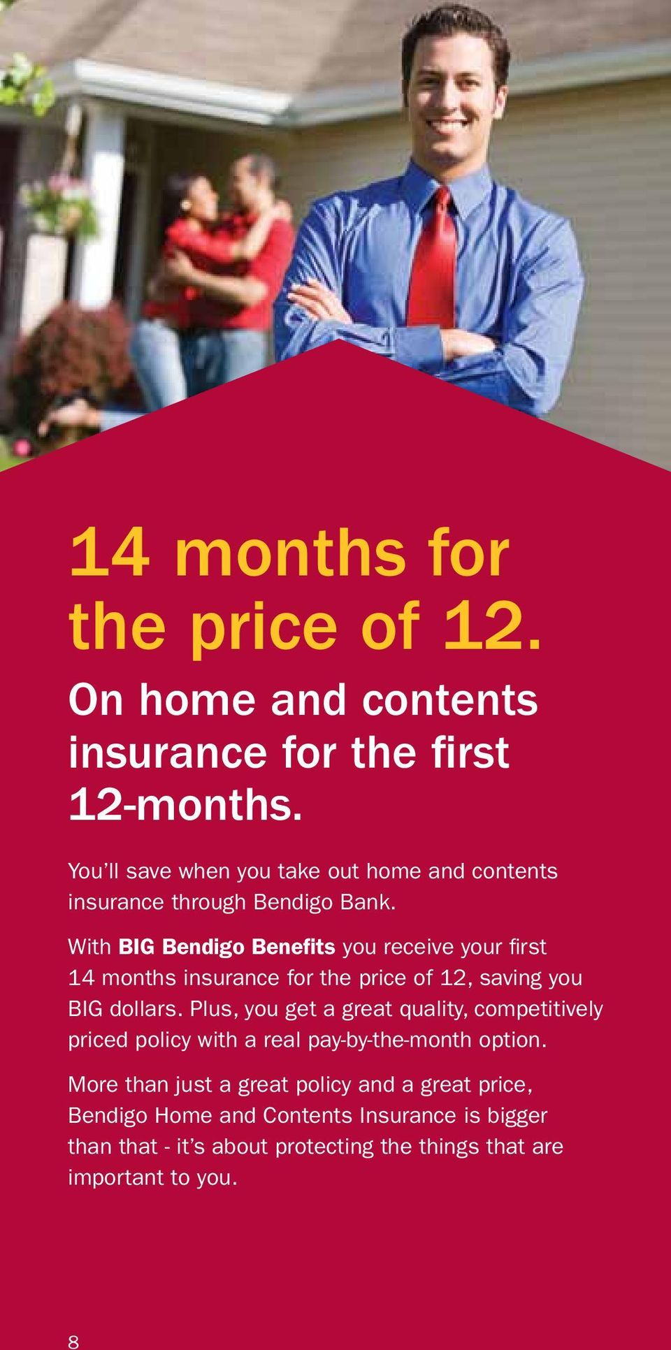 With BIG Bendigo Benefits you receive your first 14 months insurance for the price of 12, saving you BIG dollars.