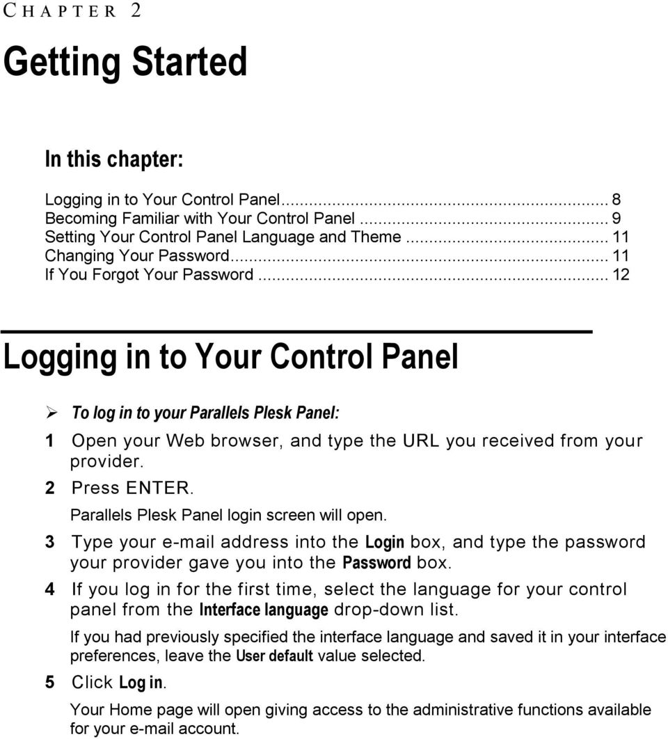 .. 12 Logging in to Your Control Panel To log in to your Parallels Plesk Panel: 1 Open your Web browser, and type the URL you received from your provider. 2 Press ENTER.