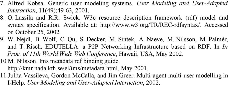 Decker, M. Sintek, A. Naeve, M. Nilsson, M. Palmér, and T. Risch. EDUTELLA: a P2P Networking Infrastructure based on RDF. In In Proc. of 11th World Wide Web Conference, Hawaii, USA, May 2002.
