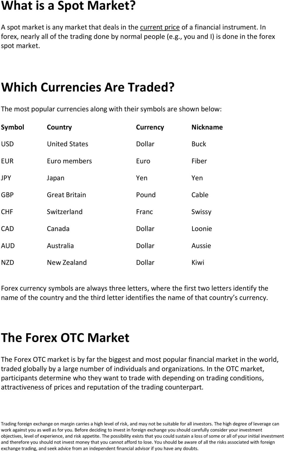 The most popular currencies along with their symbols are shown below: Symbol Country Currency Nickname USD United States Dollar Buck EUR Euro members Euro Fiber JPY Japan Yen Yen GBP Great Britain