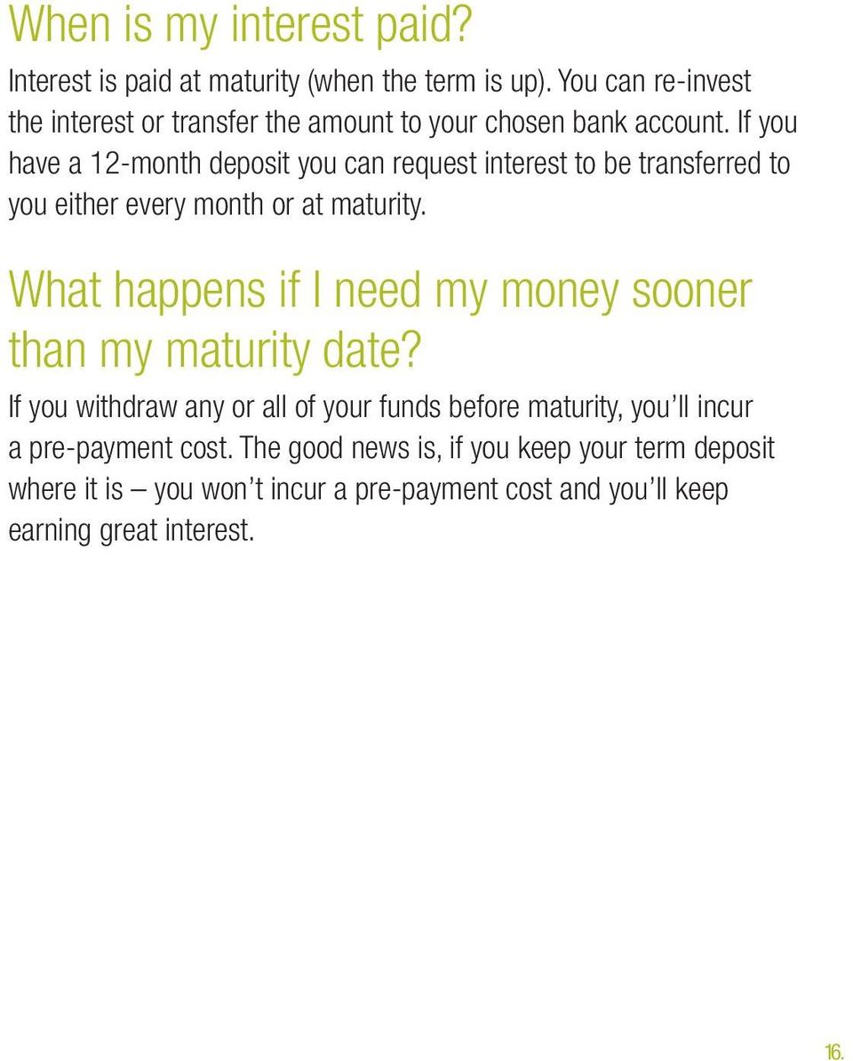 If you have a 12-month deposit you can request interest to be transferred to you either every month or at maturity.