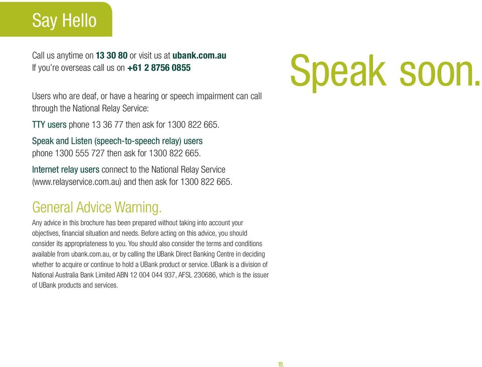 665. Speak and Listen (speech-to-speech relay) users phone 1300 555 727 then ask for 1300 822 665. Internet relay users connect to the National Relay Service (www.relayservice.com.