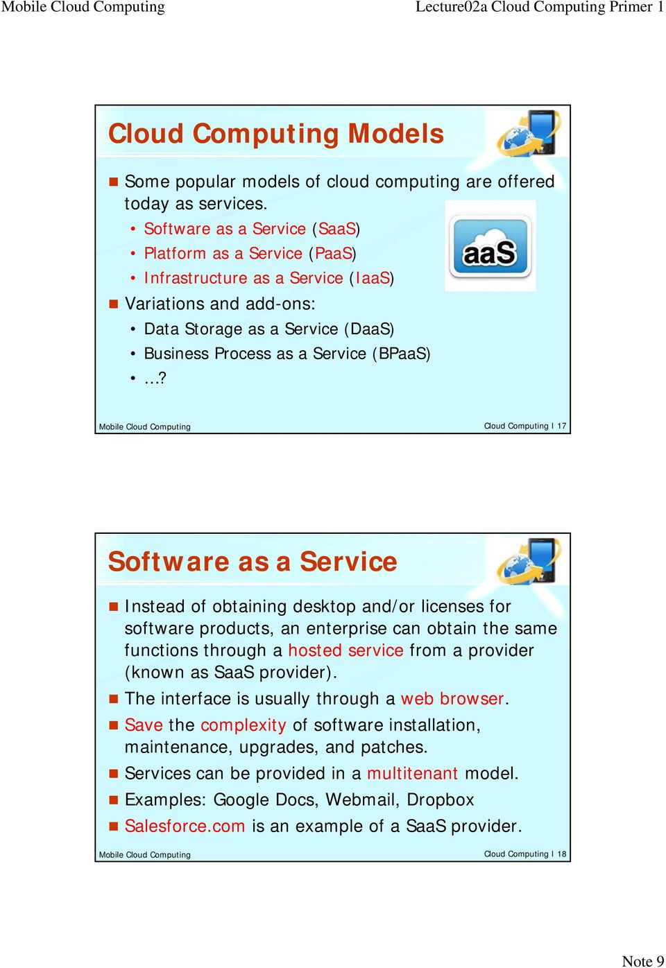 Mobile Cloud Computing Cloud Computing I 17 Software as a Service Instead of obtaining desktop and/or licenses for software products, an enterprise can obtain the same functions through h a hosted