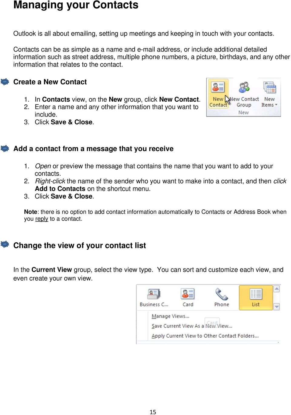 relates to the contact. Create a New Contact 1. In Contacts view, on the New group, click New Contact. 2. Enter a name and any other information that you want to include. 3. Click Save & Close.