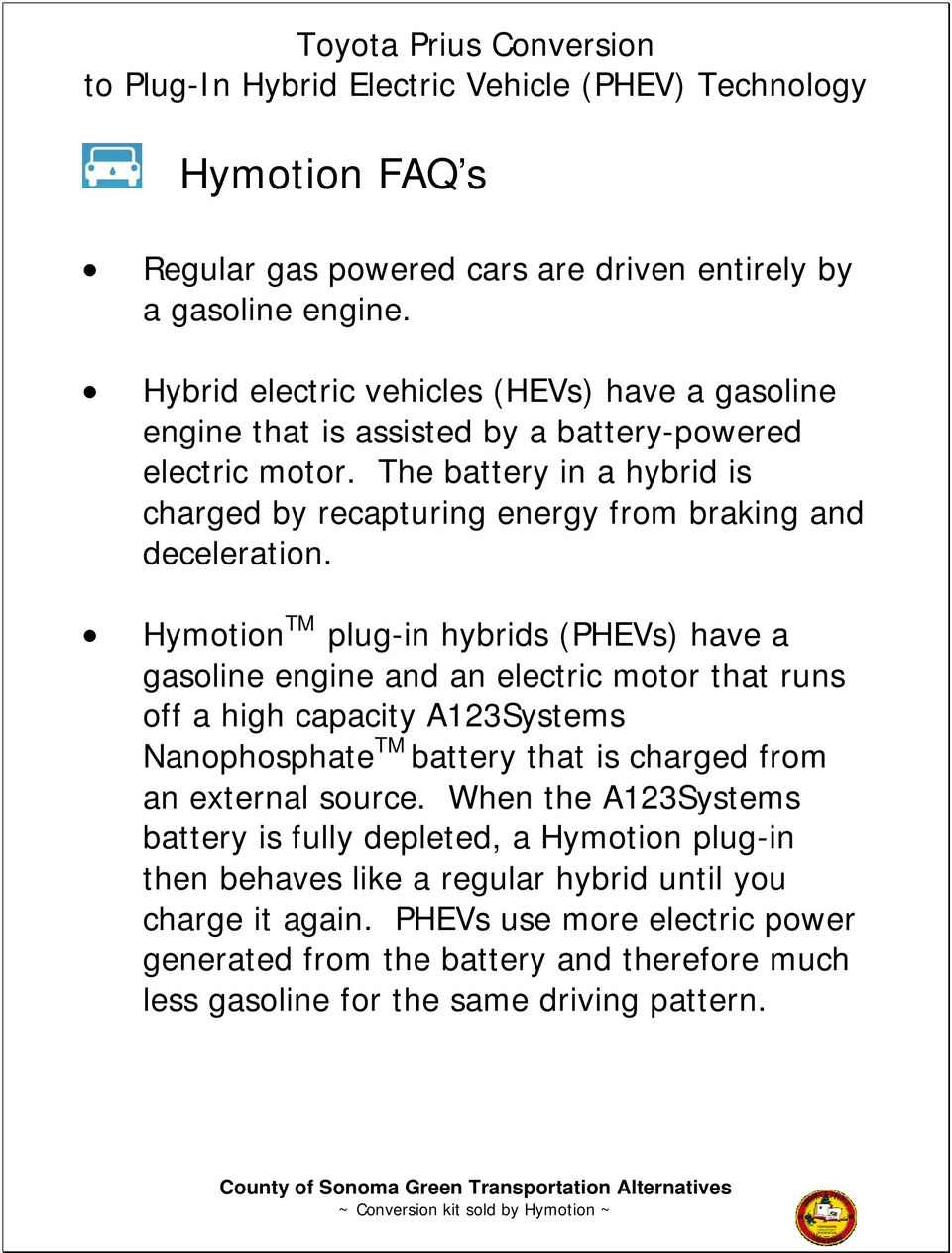 The battery in a hybrid is charged by recapturing energy from braking and deceleration.