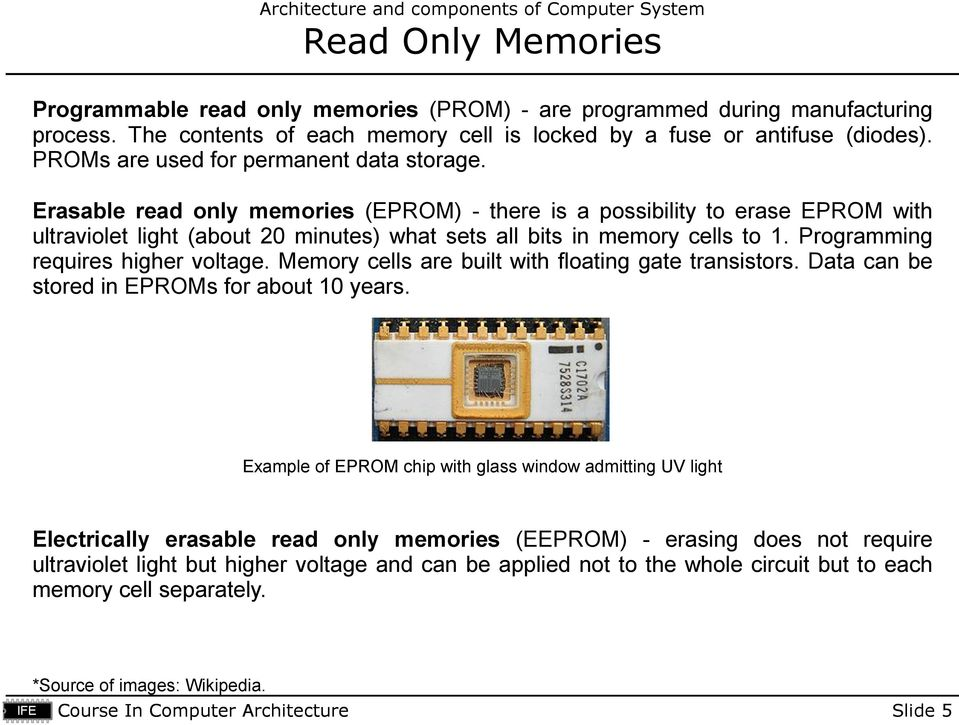 Erasable read only memories (EPROM) - there is a possibility to erase EPROM with ultraviolet light (about 20 minutes) what sets all bits in memory cells to 1. Programming requires higher voltage.