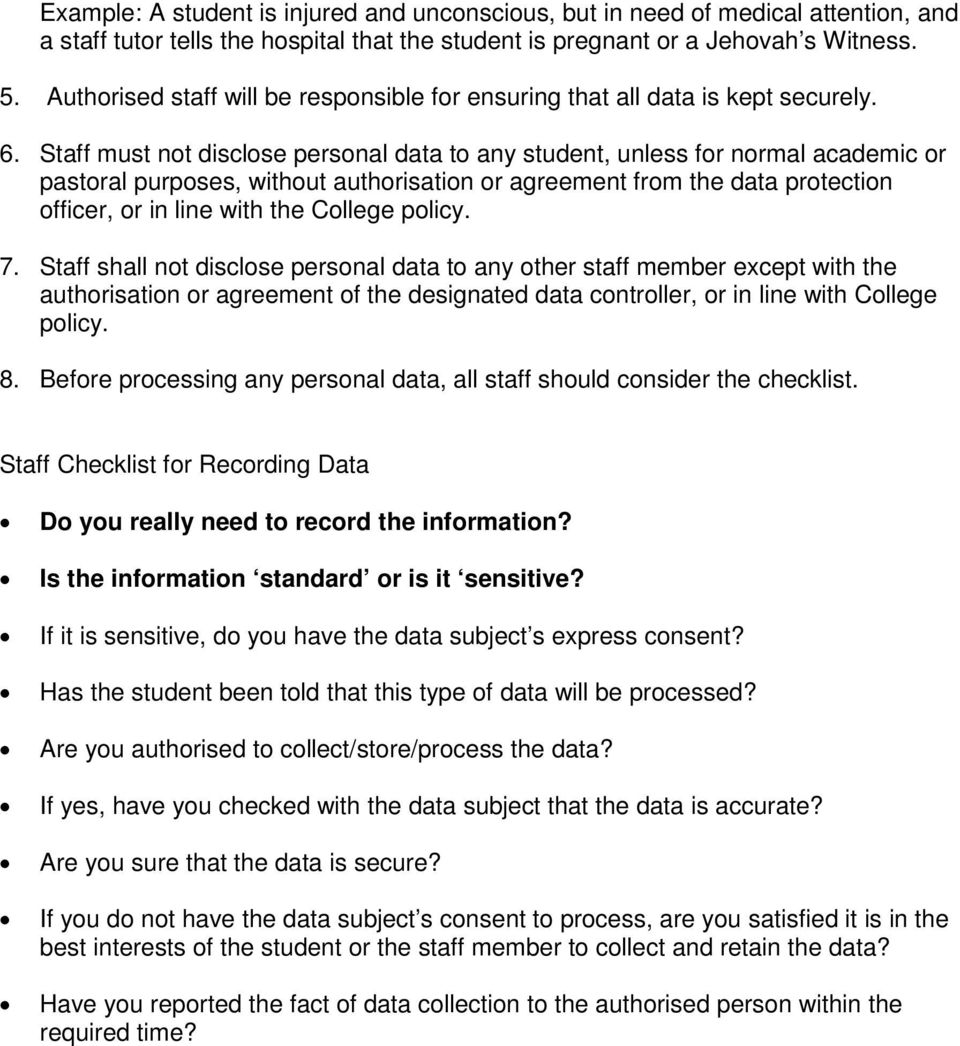Staff must not disclose personal data to any student, unless for normal academic or pastoral purposes, without authorisation or agreement from the data protection officer, or in line with the College