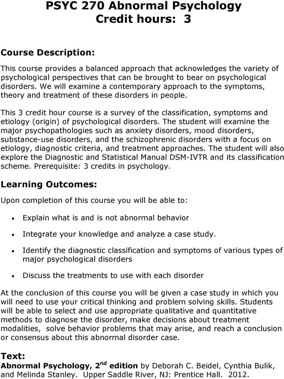 This 3 credit hour course is a survey of the classification, symptoms and etiology (origin) of psychological disorders.