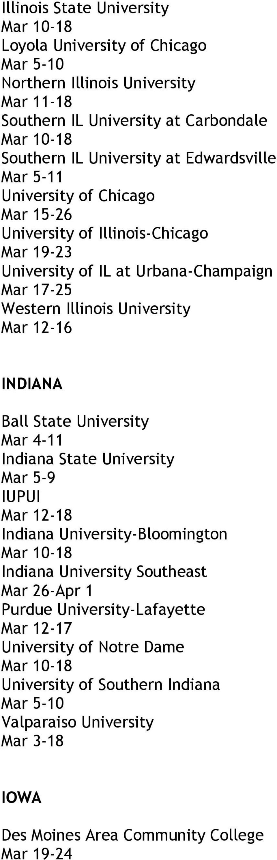 INDIANA Ball State University Mar 4-11 Indiana State University IUPUI Indiana University-Bloomington Indiana University Southeast Mar 26-Apr 1 Purdue