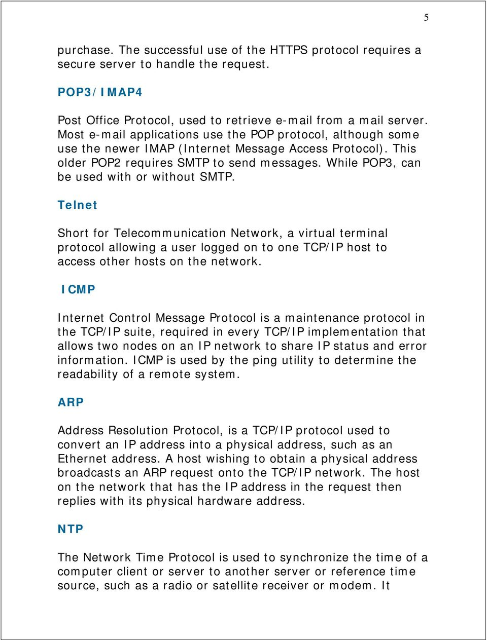 While POP3, can be used with or without SMTP. Telnet Short for Telecommunication Network, a virtual terminal protocol allowing a user logged on to one TCP/IP host to access other hosts on the network.