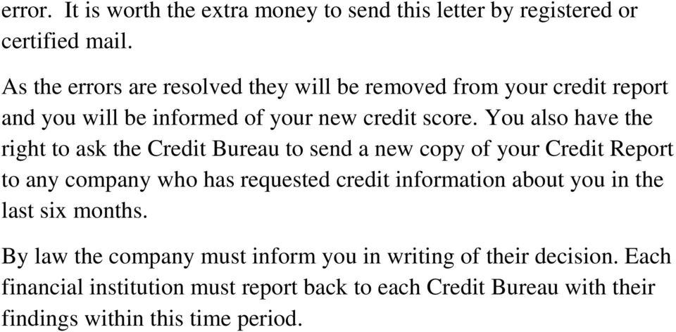 You also have the right to ask the Credit Bureau to send a new copy of your Credit Report to any company who has requested credit