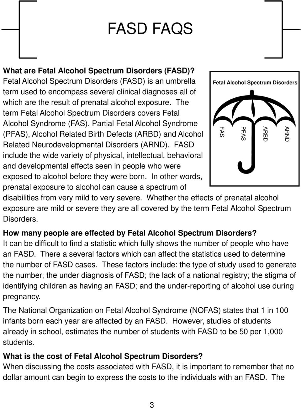 The term Fetal Alcohol Spectrum Disorders covers Fetal Alcohol Syndrome (FAS), Partial Fetal Alcohol Syndrome (PFAS), Alcohol Related Birth Defects (ARBD) and Alcohol Related Neurodevelopmental