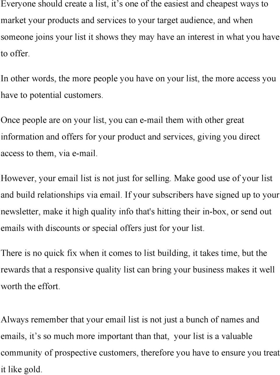 Once people are on your list, you can e mail them with other great information and offers for your product and services, giving you direct access to them, via e mail.