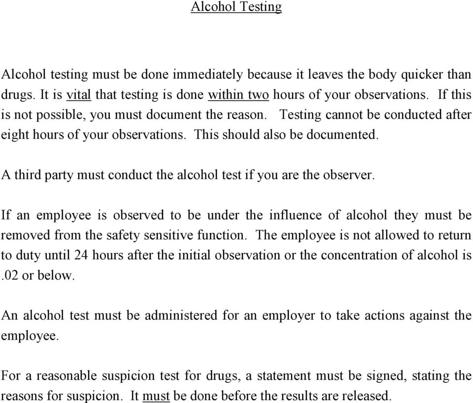 A third party must conduct the alcohol test if you are the observer. If an employee is observed to be under the influence of alcohol they must be removed from the safety sensitive function.
