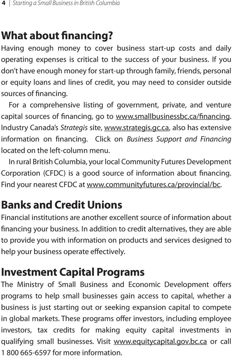 For a comprehensive listing of government, private, and venture capital sources of financing, go to www.smallbusinessbc.ca/financing. Industry Canada s Strategis site, www.strategis.gc.