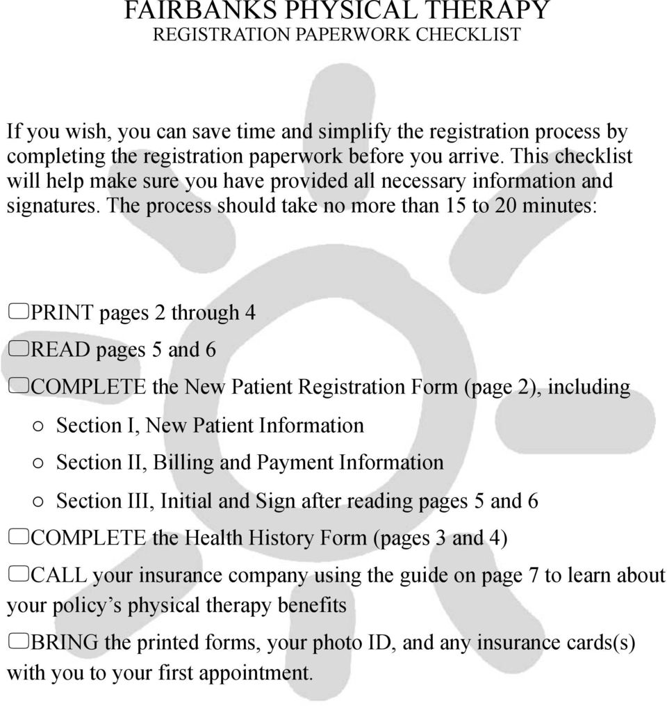 The process should take no more than 15 to 20 minutes: PRINT pages 2 through 4 READ pages 5 and 6 COMPLETE the New Patient Registration Form (page 2), including o Section I, New Patient Information o