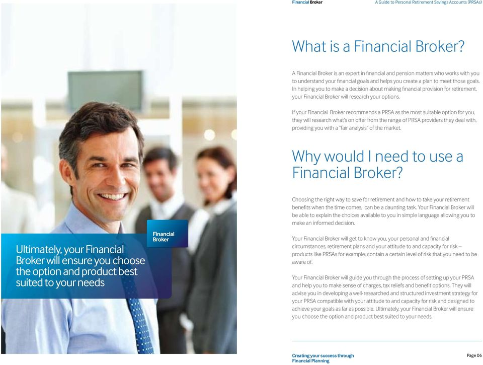 If your Financial Broker recommends a PRSA as the most suitable option for you, they will research what s on offer from the range of PRSA providers they deal with, providing you with a fair analysis