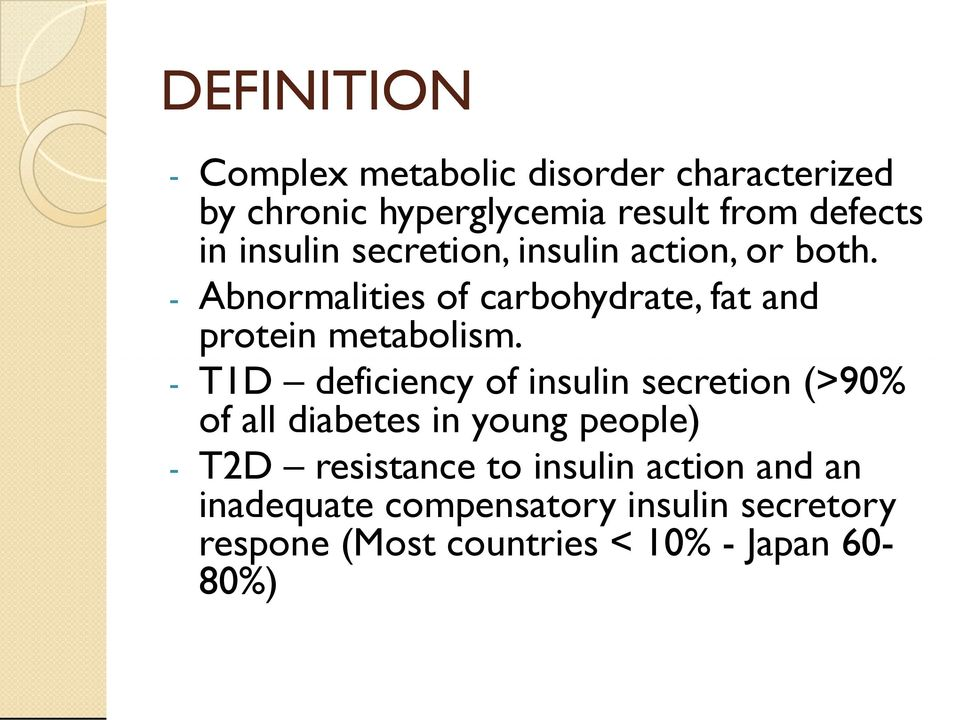 - T1D deficiency of insulin secretion (>90% of all diabetes in young people) - T2D resistance to
