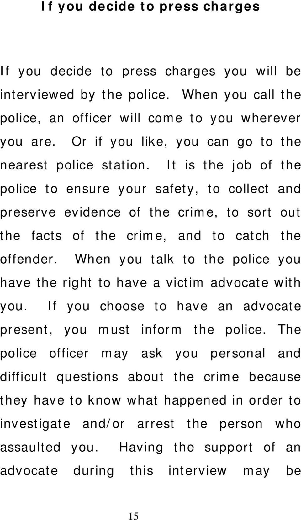 It is the job of the police to ensure your safety, to collect and preserve evidence of the crime, to sort out the facts of the crime, and to catch the offender.