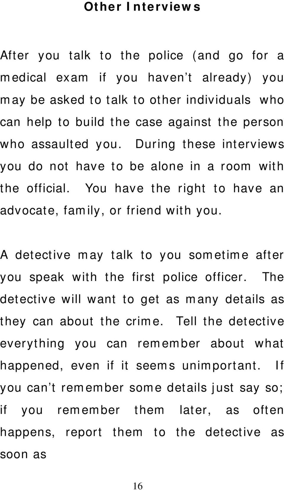 A detective may talk to you sometime after you speak with the first police officer. The detective will want to get as many details as they can about the crime.