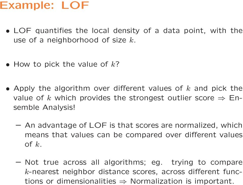 An advantage of LOF is that scores are normalized, which means that values can be compared over different values of k.