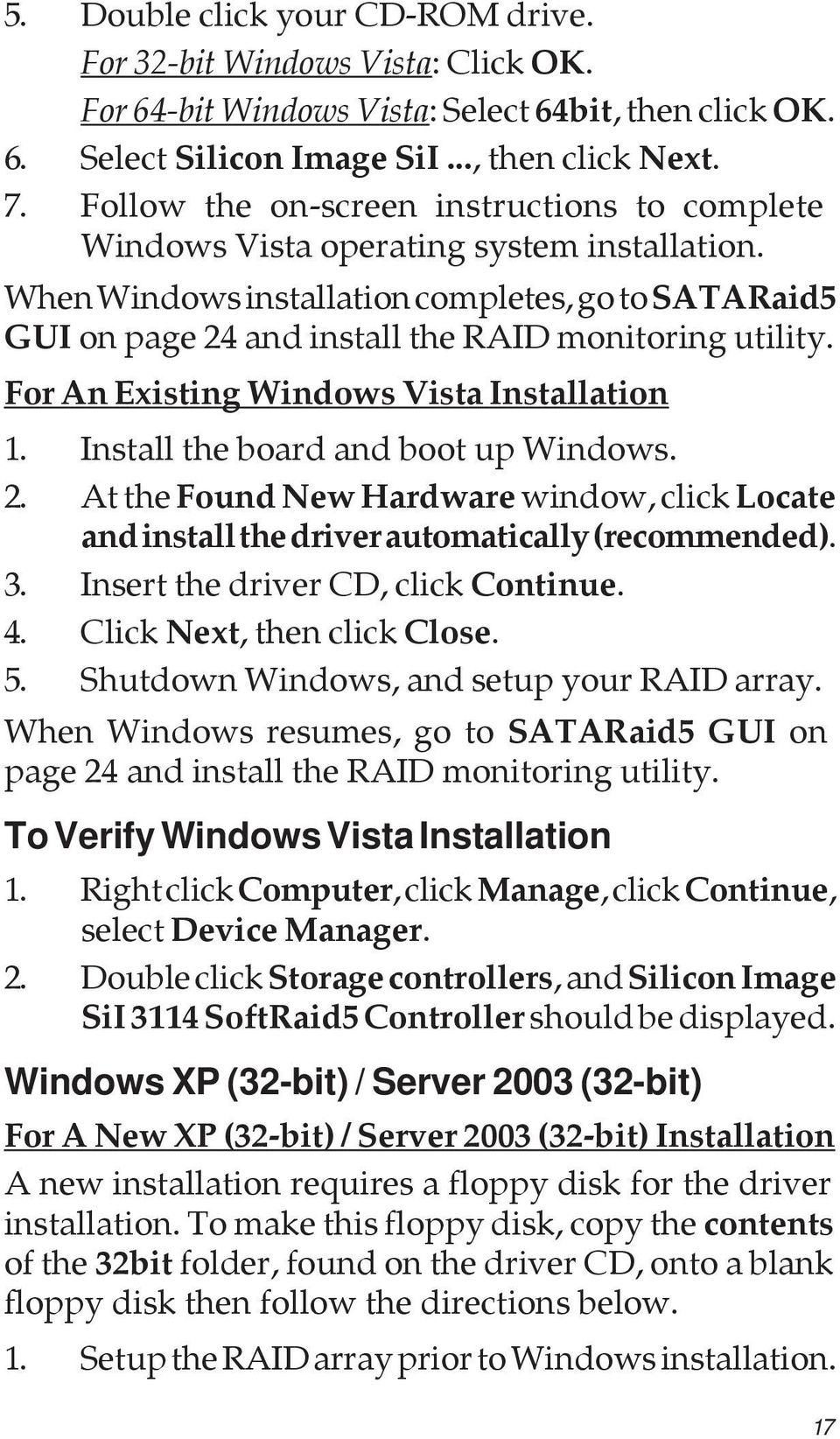 For An Existing Windows Vista Installation 1. Install the board and boot up Windows. 2. At the Found New Hardware window, click Locate and install the driver automatically (recommended). 3.
