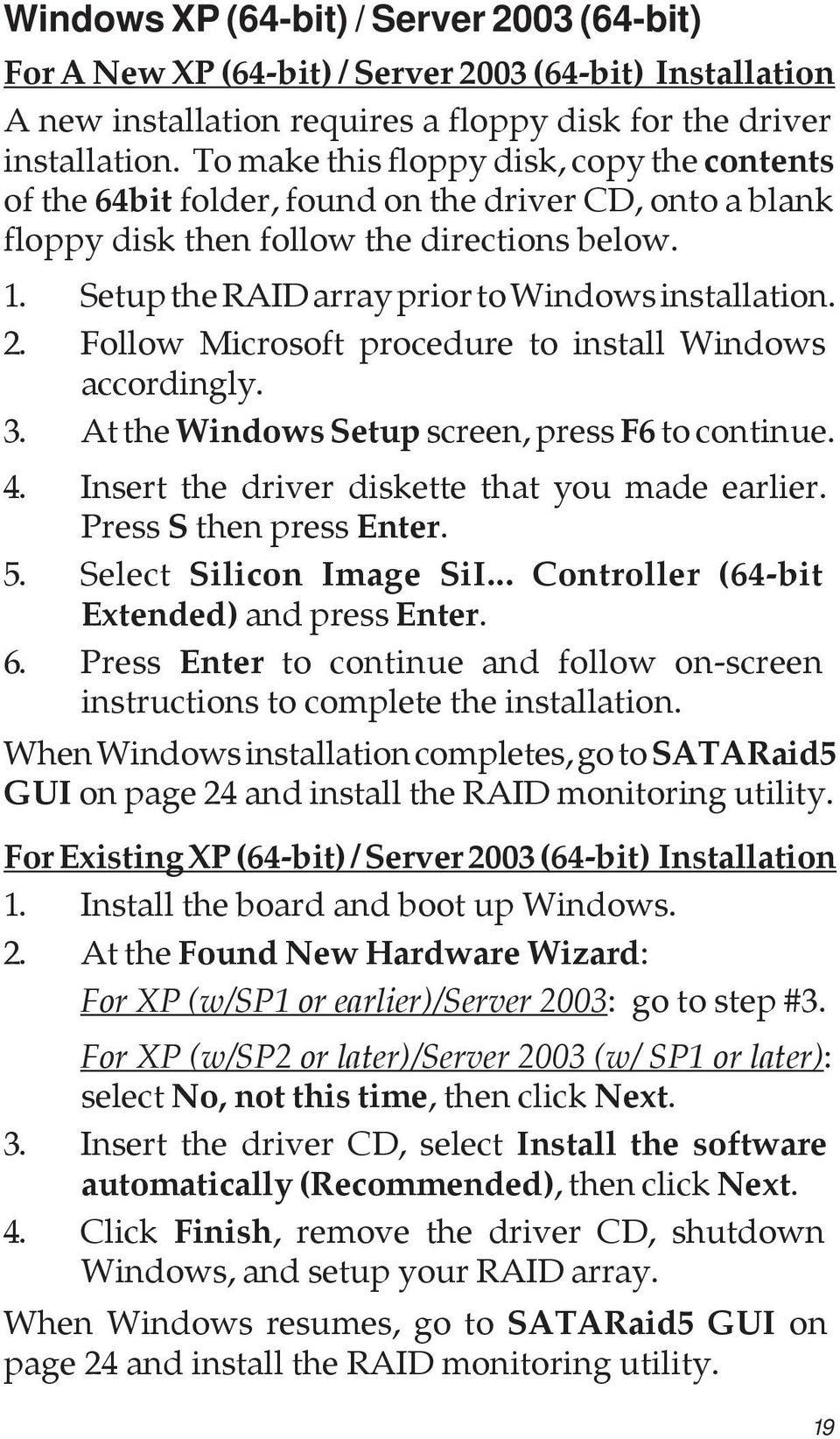 Setup the RAID array prior to Windows installation. 2. Follow Microsoft procedure to install Windows accordingly. 3. At the Windows Setup screen, press F6 to continue. 4.