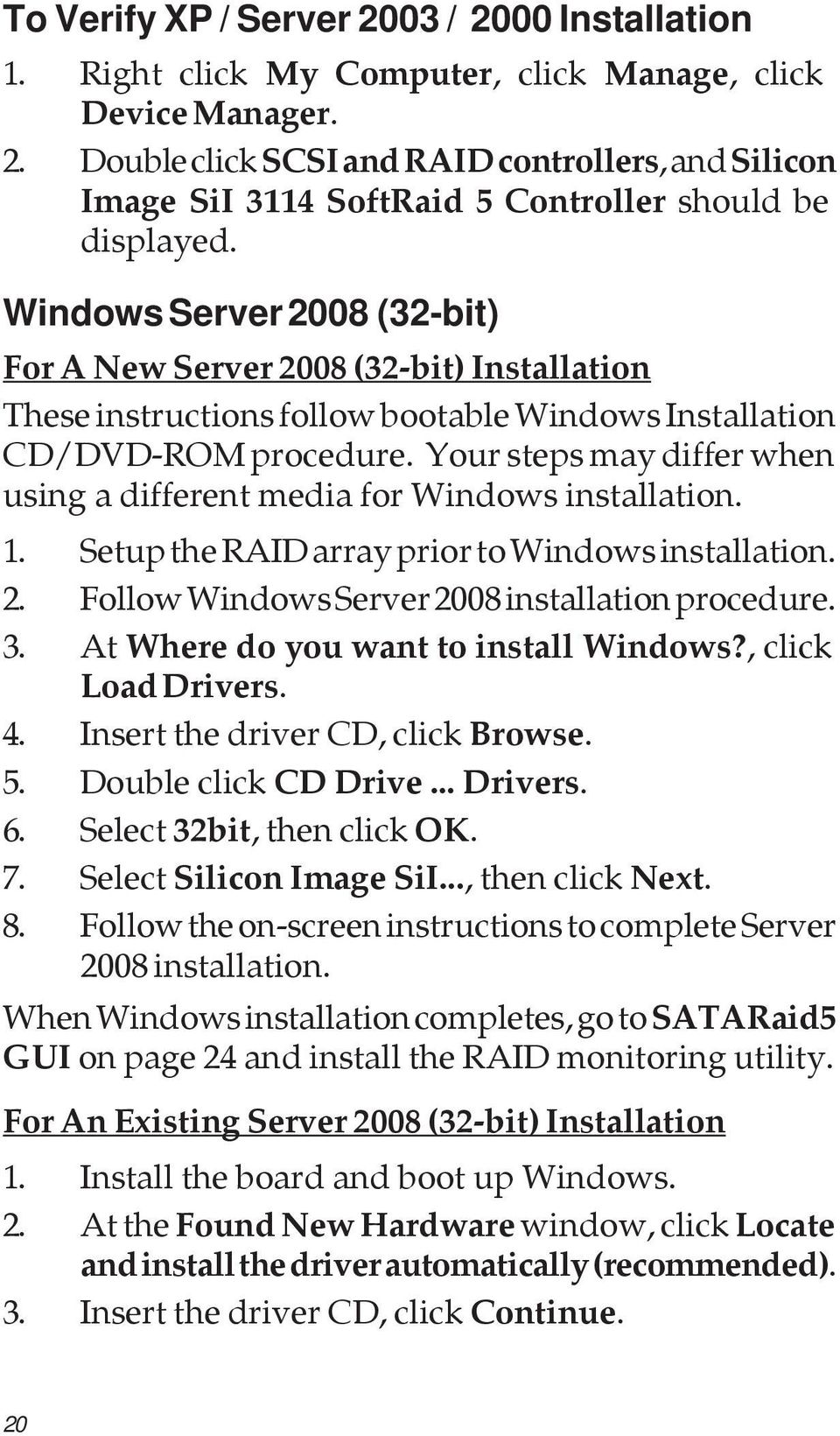 Your steps may differ when using a different media for Windows installation. 1. Setup the RAID array prior to Windows installation. 2. Follow Windows Server 2008 installation procedure. 3.