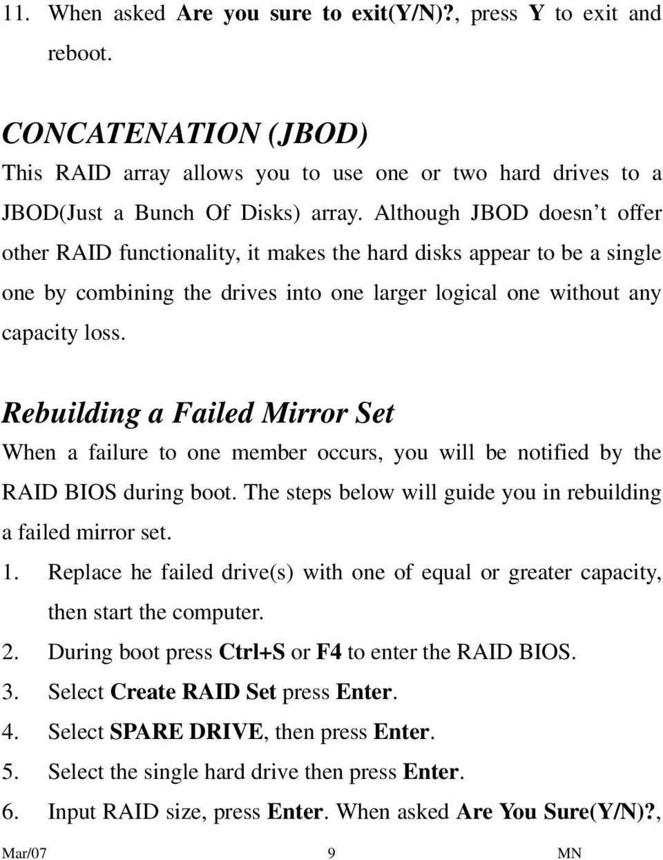 Rebuilding a Failed Mirror Set When a failure to one member occurs, you will be notified by the RAID BIOS during boot. The steps below will guide you in rebuilding a failed mirror set. 1.