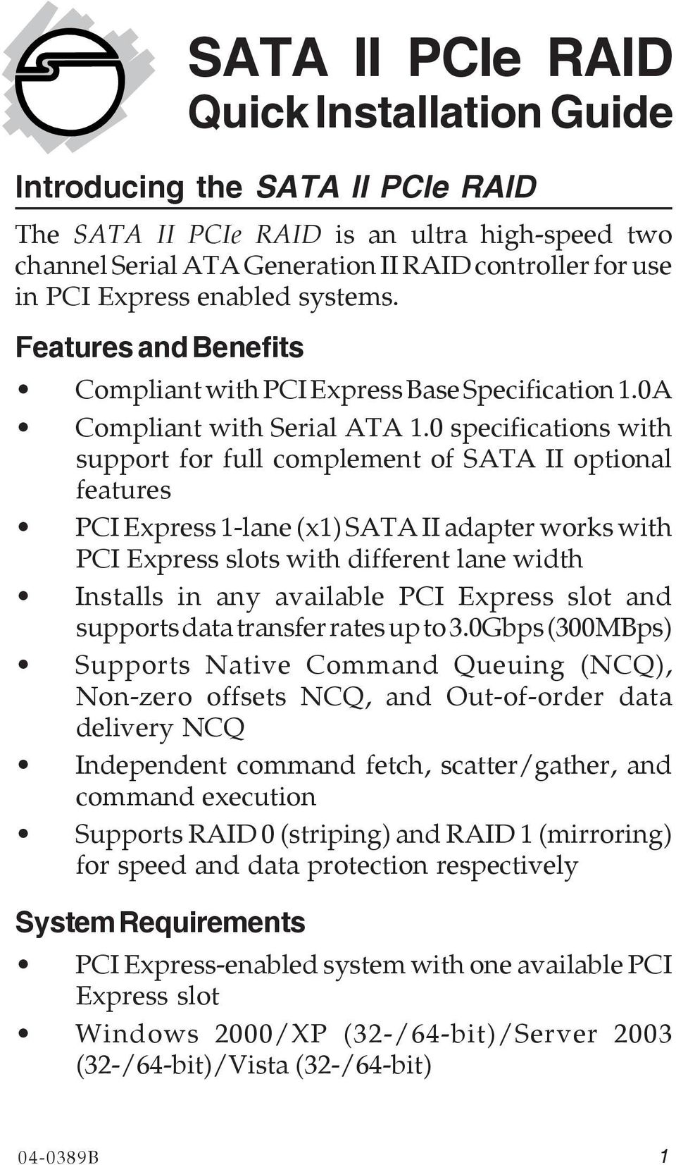 0 specifications with support for full complement of SATA II optional features PCI Express 1-lane (x1) SATA II adapter works with PCI Express slots with different lane width Installs in any available