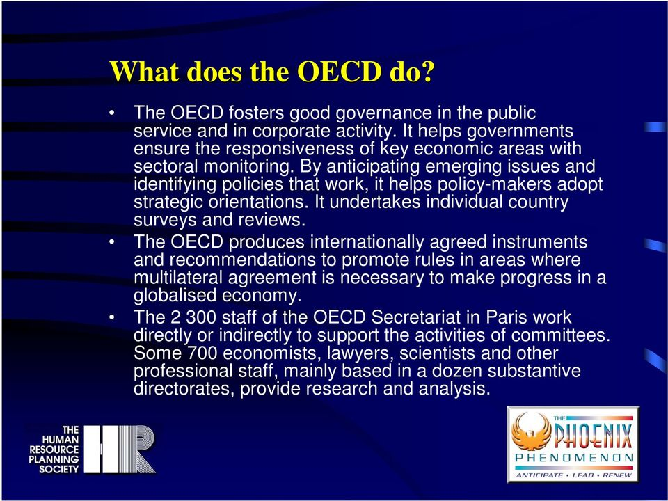 The OECD produces internationally agreed instruments and recommendations to promote rules in areas where multilateral agreement is necessary to make progress in a globalised economy.